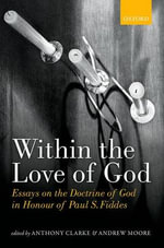 Within the Love of God : Essays on the Doctrine of God in Honour of Paul S. Fiddes