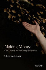 Making Money : Coin, Currency, and the Coming of Capitalism - Christine Desan