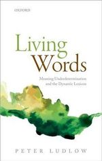 Living Words : Meaning Underdetermination and the Dynamic Lexicon - Peter Ludlow