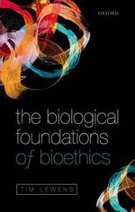 The Biological Foundations of Bioethics - Tim Lewens