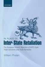 In Place of Inter-State Retaliation : The European Union's Rejection of WTO-Style Trade Sanctions and Trade Remedies - William Phelan