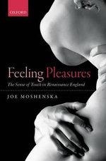Feeling Pleasures : The Sense of Touch in Renaissance England - Joe Moshenska