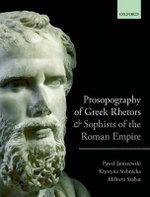 Prosopography of Greek Rhetors and Sophists of the Roman Empire - Pawel Janiszewski