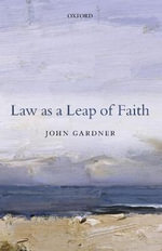 Law as a Leap of Faith : Essays on Law in General - John Gardner