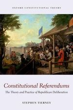 Constitutional Referendums : The Theory and Practice of Republican Deliberation - Stephen Tierney