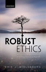 Robust Ethics : The Metaphysics and Epistemology of Godless Normative Realism - Erik J. Wielenberg