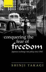 Conquering the Fear of Freedom : Japanese Exchange Rate Policy Since 1945 - Shinji Takagi