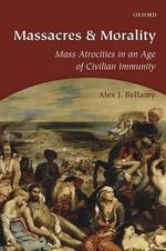 Massacres and Morality : Mass Atrocities in an Age of Civilian Immunity - Alex J. Bellamy
