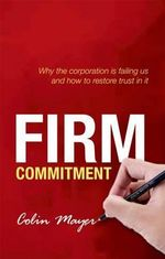 Firm Commitment : Why the Corporation is Failing Us and How to Restore Trust in it - Colin Mayer