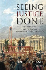 Seeing Justice Done : The Age of Spectacular Capital Punishment in France - Paul Friedland