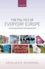 The Politics of Everyday Europe : Constructing Authority in the European Union - Kathleen R. McNamara