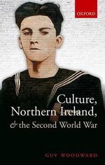 Culture, Northern Ireland, and the Second World War - Guy Woodward