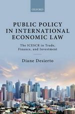 Public Policy in International Economic Law : The ICESCR in Trade, Finance, and Investment - Diane A. Desierto