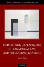 Formalizing Displacement : International Law and Population Transfers - Umut Ozsu