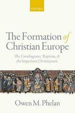 The Formation of Christian Europe : The Carolingians, Baptism, and the Imperium Christianum - Owen Michael Phelan