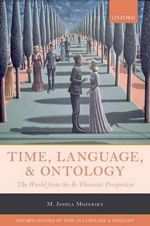 Time, Language, and Ontology : The World from the B-Theoretic Perspective - M. Joshua Mozersky