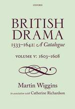 British Drama 1533-1642 : a Catalogue: 1603-1608 Volume V - Martin Wiggins