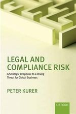 Legal and Compliance Risk : A Strategic Response to a Rising Threat for Global Business - Peter Kurer