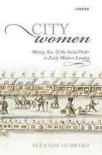City Women : Money, Sex, and the Social Order in Early Modern London - Eleanor Hubbard