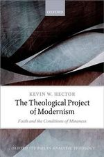 The Theological Project of Modernism : Faith and the Conditions of Mineness - Kevin W. Hector