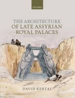 The Architecture of Late Assyrian Royal Palaces - David Kertai