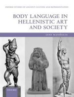 Body Language in Hellenistic Art and Society : Oxford Studies in Ancient Culture Representation - Jane Masseglia