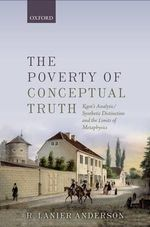 The Poverty of Conceptual Truth : Kant's Analytic/Synthetic Distinction and the Limits of Metaphysics - R. Lanier Anderson
