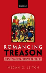 Romancing Treason : The Literature of the Wars of the Roses - Megan Leitch