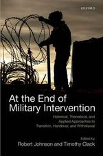 At the End of Military Intervention : Historical, Theoretical and Applied Approaches to Transition, Handover and Withdrawal