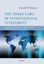 The Three Laws of International Investment : National, Contractual, and International Frameworks for Foreign Capital - Jeswald W. Salacuse