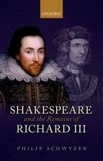 Shakespeare and the Remains of Richard III - Philip Schwyzer