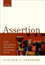 Assertion : On the Philosophical Significance of Assertoric Speech - Sanford C. Goldberg