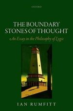 The Boundary Stones of Thought : An Essay in the Philosophy of Logic - Ian Rumfitt