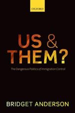 Us and Them? : The Dangerous Politics of Immigration Control - Bridget Anderson