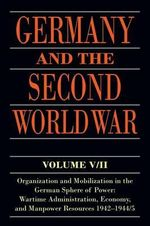 Germany and the Second World War: V. 5/II : Organization and Mobilization in the German Sphere of Power: Wartime Administration, Economy, and Manpower Resources 1942-1944/5 - Bernhard R. Kroener