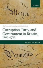Corruption, Party, and Government in Britain, 1702-1713 : Oxford Historical Monographs - Aaron Graham