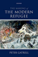 The Making of the Modern Refugee - Peter Gatrell