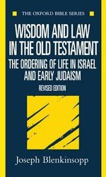 Wisdom and Law in the Old Testament : The Ordering of Life in Israel and Early Judaism - Joseph Blenkinsopp