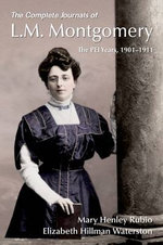 The Complete Journals of L.M. Montgomery : the PEI Years, 1901-1911 - Mary Henley Rubio