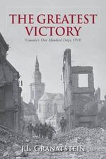 The Greatest Victory : Canada's One Hundred Days, 1918 - J. L. Granatstein
