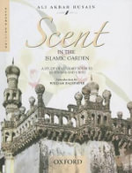 Scent in the Islamic Garden : A Study of Literary Sources in Persian and Urdu - Ali Akbar Husain