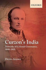 Curzon's India : Networks of Colonial Governance, 1899-1905 - Dhara Anjaria