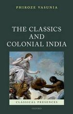 The Classics and Colonial India - Phiroze Vasunia