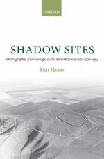 Shadow Sites : Photography, Archaeology, and the British Landscape 1927-1955 - Kitty Hauser