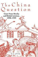 The China Question : Great Power Rivalry and British Isolation, 1894-1905 - T. G. Otte