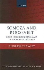 Somoza and Roosevelt : Good Neighbour Diplomacy in Nicaragua, 1933-1945 - Andrew Crawley