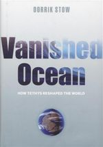 Vanished Ocean : How Tethys Reshaped the World - Dorrik Stow