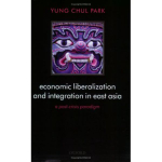 Economic Liberalization and Integration in East Asia : A Post-crisis Paradigm - Yung Chul Park