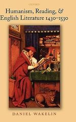 Humanism, Reading, and English Literature 1430-1530 - Daniel Wakelin