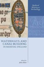 Waterways and Canal-building in Medieval England : Medieval History and Archaeology Ser.